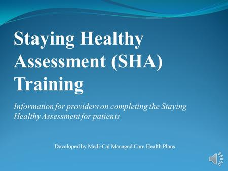 Information for providers on completing the Staying Healthy Assessment for patients Developed by Medi-Cal Managed Care Health Plans Staying Healthy Assessment.