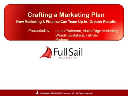 © Copyright 2012 Full Sail Partners, Ltd. – All Rights Reserved Presented by: Crafting a Marketing Plan How Marketing & Finance Can Team Up for Greater.
