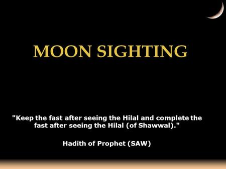 MOON SIGHTING Keep the fast after seeing the Hilal and complete the fast after seeing the Hilal (of Shawwal). Hadith of Prophet (SAW)