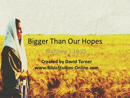 Bigger Than Our Hopes Matthew 1:18-25 Created by David Turner www.BibleStudies-Online.com.