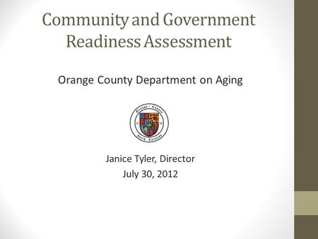 Community and Government Readiness Assessment Orange County Department on Aging Janice Tyler, Director July 30, 2012.