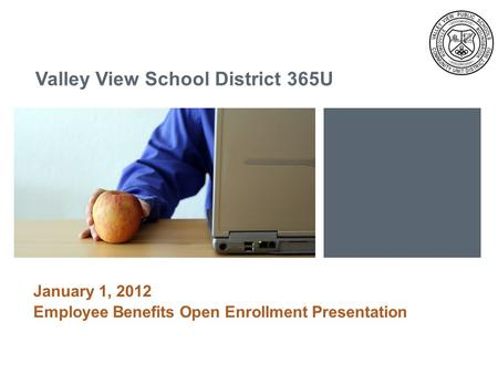 Left Image 3 h 7.16 w Color Block 3 h 2.78 w Valley View School District 365U January 1, 2012 Employee Benefits Open Enrollment Presentation.