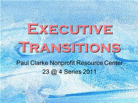 1 Executive Transitions Paul Clarke Nonprofit Resource Center 4 Series 2011.