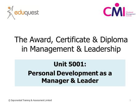 The Award, Certificate & Diploma in Management & Leadership Unit 5001: Personal Development as a Manager & Leader 1 © Exponential Training & Assessment.