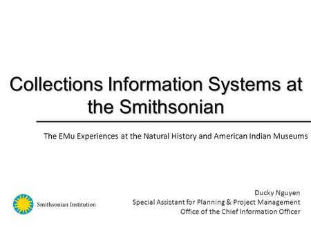 Collections Information Systems at the Smithsonian Ducky Nguyen Special Assistant for Planning & Project Management Office of the Chief Information Officer.