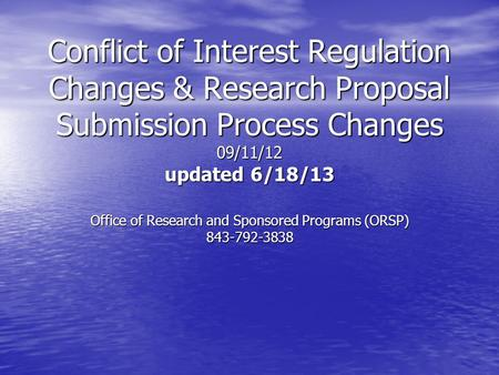 Conflict of Interest Regulation Changes & Research Proposal Submission Process Changes 09/11/12 updated 6/18/13 Office of Research and Sponsored Programs.