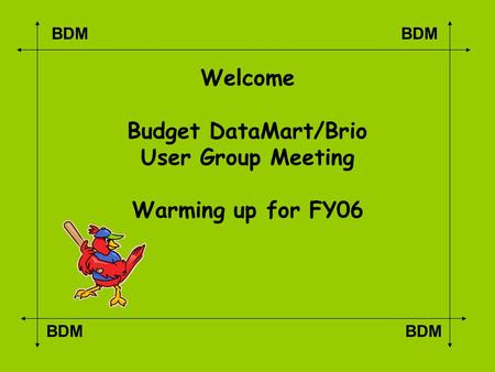 BDM Welcome Budget DataMart/Brio User Group Meeting Warming up for FY06.