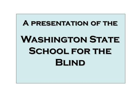 A presentation of the Washington State School for the Blind A presentation of the Washington State School for the Blind Video Clips.