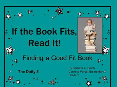 If the Book Fits, Read It! Finding a Good Fit Book By Barbara A. Smith Carolina Forest Elementary Grade 2 The Daily 5.
