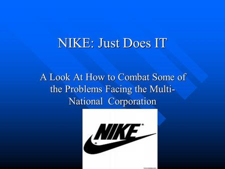 NIKE: Just Does IT A Look At How to Combat Some of the Problems Facing the Multi- National Corporation.