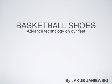 BASKETBALL SHOES Advance technology on our feet By JAKUB JANIEWSKI.