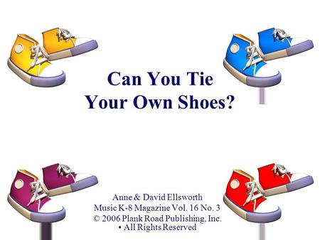 Can You Tie Your Own Shoes? Anne & David Ellsworth Music K-8 Magazine Vol. 16 No. 3 © 2006 Plank Road Publishing, Inc. All Rights Reserved.