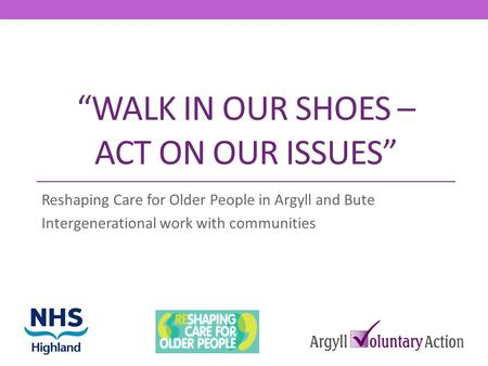 WALK IN OUR SHOES – ACT ON OUR ISSUES Reshaping Care for Older People in Argyll and Bute Intergenerational work with communities.