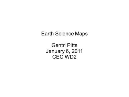 Earth Science Maps Gentri Pitts January 6, 2011 CEC WD2.