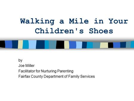 Walking a Mile in Your Children's Shoes by Joe Miller Facilitator for Nurturing Parenting Fairfax County Department of Family Services.