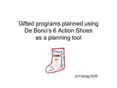 Gifted programs planned using De Bonos 6 Action Shoes as a planning tool Jo Freitag 2009.