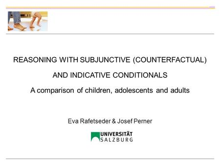 REASONING WITH SUBJUNCTIVE (COUNTERFACTUAL) AND INDICATIVE CONDITIONALS A comparison of children, adolescents and adults Eva Rafetseder & Josef Perner.