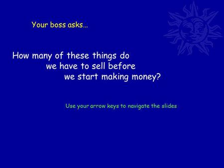 Your boss asks… How many of these things do we have to sell before we start making money? Use your arrow keys to navigate the slides.