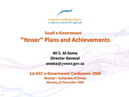 Saudi e-Government Yesser Plans and Achievements P 1 1st GCC e-Government Conference 2009 Muscat – Sultanate of Oman Monday, 21 December 2009 Ali S. Al-Soma.