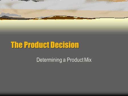 The Product Decision Determining a Product Mix. Product Decision involves Determining goods & services to offer to satisfy consumers wants & needs based.