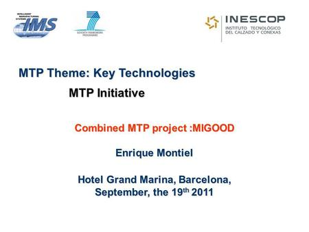 Combined MTP project :MIGOOD Enrique Montiel Hotel Grand Marina, Barcelona, September, the 19 th 2011 MTP Theme: Key Technologies MTP Initiative.