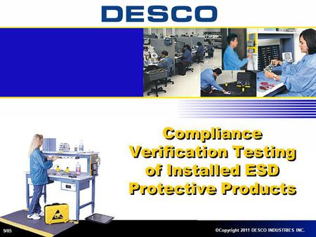 Compliance Verification Testing of Installed ESD Protective Products ©Copyright 2011 DESCO INDUSTRIES INC. 9/05.