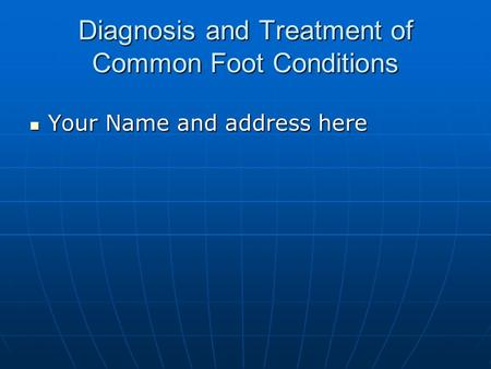 Diagnosis and Treatment of Common Foot Conditions Your Name and address here Your Name and address here.