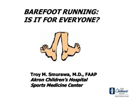 Troy M. Smurawa, M.D., FAAP Akron Childrens Hospital Sports Medicine Center BAREFOOT RUNNING: IS IT FOR EVERYONE?