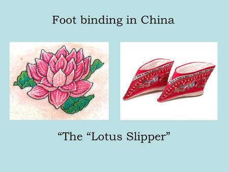 Foot binding in China The Lotus Slipper. The barbaric practice of footbinding in China began in the 10th century sometime during the Tang Dynasty (618-