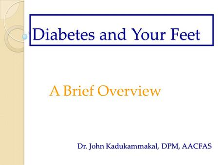 Diabetes and Your Feet A Brief Overview Dr. John Kadukammakal, DPM, AACFAS.