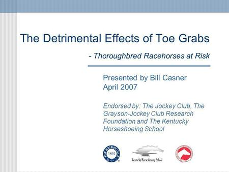 The Detrimental Effects of Toe Grabs - Thoroughbred Racehorses at Risk Presented by Bill Casner April 2007 Endorsed by: The Jockey Club, The Grayson-Jockey.