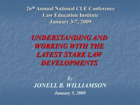 1 By JONELL B. WILLIAMSON UNDERSTANDING AND WORKING WITH THE LATEST STARK LAW DEVELOPMENTS January 5, 2009 26 th Annual National CLE Conference Law Education.