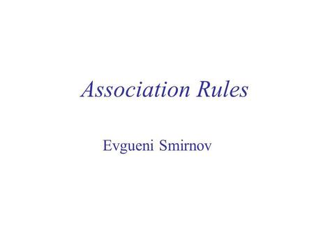 Association Rules Evgueni Smirnov.