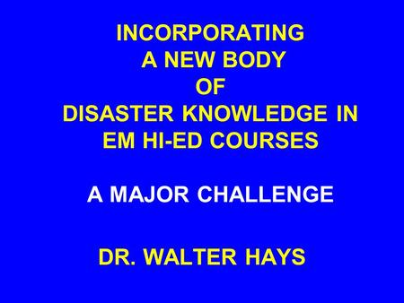 INCORPORATING A NEW BODY OF DISASTER KNOWLEDGE IN EM HI-ED COURSES A MAJOR CHALLENGE DR. WALTER HAYS.