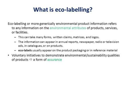 What is eco-labelling? Eco-labelling or more generically environmental product information refers to any information on the environmental attributes of.