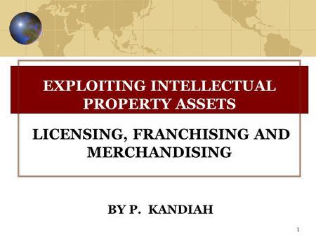 1 BY P. KANDIAH EXPLOITING INTELLECTUAL PROPERTY ASSETS LICENSING, FRANCHISING AND MERCHANDISING.