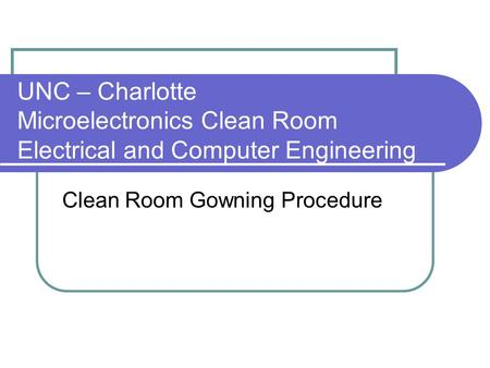 UNC – Charlotte Microelectronics Clean Room Electrical and Computer Engineering Clean Room Gowning Procedure.