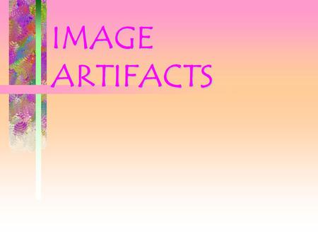 IMAGE ARTIFACTS. What is an ARTIFACT Any irregularity on an image that is not caused by the proper shadowing of tissue by the primary beam. an undesirable.