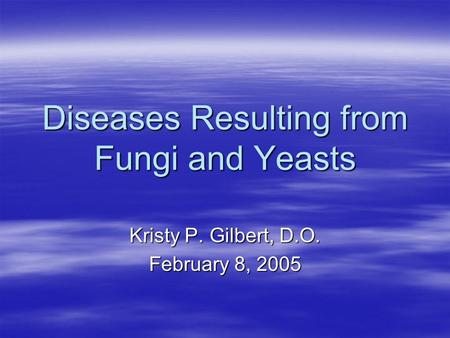 Diseases Resulting from Fungi and Yeasts Kristy P. Gilbert, D.O. February 8, 2005.