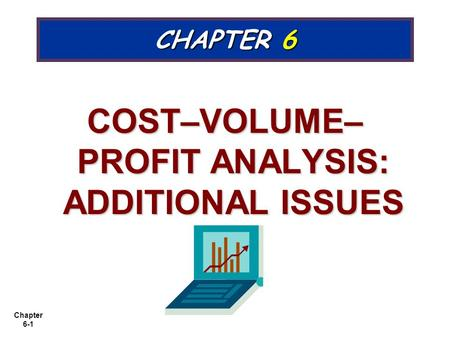 Chapter 6-1 CHAPTER 6 COST–VOLUME– PROFIT ANALYSIS: ADDITIONAL ISSUES.