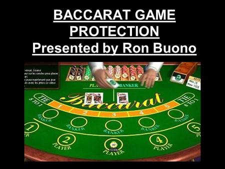 BACCARAT GAME PROTECTION Presented by Ron Buono. BACCARAT Some of the standard tells you might find in other games are sometimes not apparent in Baccarat.