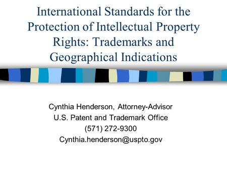 International Standards for the Protection of Intellectual Property Rights: Trademarks and Geographical Indications Cynthia Henderson, Attorney-Advisor.