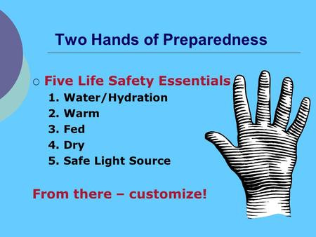 Two Hands of Preparedness Five Life Safety Essentials 1. Water/Hydration 2. Warm 3. Fed 4. Dry 5. Safe Light Source From there – customize!