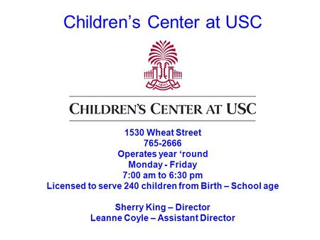 Childrens Center at USC 1530 Wheat Street 765-2666 Operates year round Monday - Friday 7:00 am to 6:30 pm Licensed to serve 240 children from Birth – School.