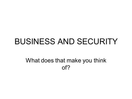 BUSINESS AND SECURITY What does that make you think of?