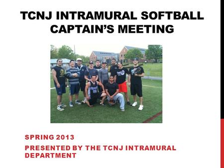 SPRING 2013 PRESENTED BY THE TCNJ INTRAMURAL DEPARTMENT TCNJ INTRAMURAL SOFTBALL CAPTAINS MEETING.