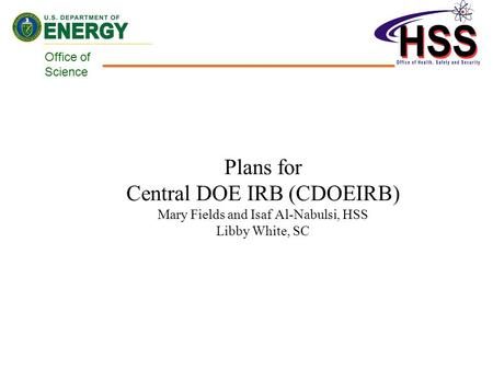 Office of Science Plans for Central DOE IRB (CDOEIRB) Mary Fields and Isaf Al-Nabulsi, HSS Libby White, SC.