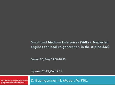 Small and Medium Enterprises (SMEs): Neglected engines for local re-generation <strong>in</strong> the Alpine Arc? Session #6, Polo, 09:00-10:30 alpweek2012, 06.09.12 D.