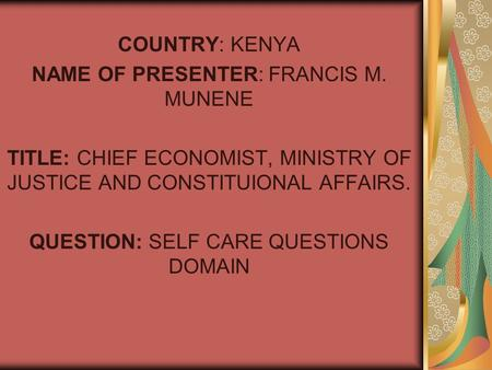 COUNTRY: KENYA NAME OF PRESENTER: FRANCIS M. MUNENE TITLE: CHIEF ECONOMIST, MINISTRY OF JUSTICE AND CONSTITUIONAL AFFAIRS. QUESTION: SELF CARE QUESTIONS.
