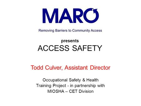Presents ACCESS SAFETY Todd Culver, Assistant Director Occupational Safety & Health Training Project - in partnership with MIOSHA – CET Division.